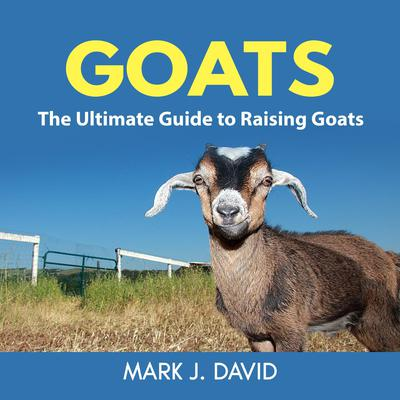 Goats: The Ultimate Guide to Raising Goats by Mark J. David audiobook