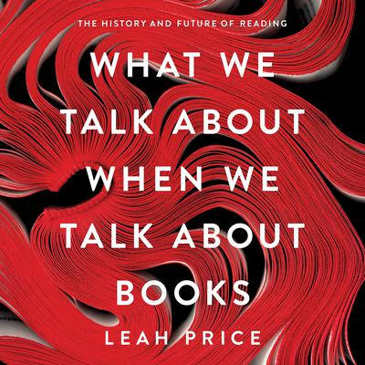 What We Talk About When We Talk About Books by Leah Price audiobook