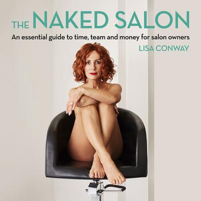 The Naked Salon - An Essential Guide to Time, Team and Money for Salon Owners by Lisa Conway audiobook