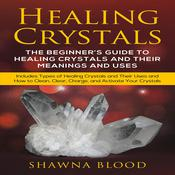 Healing Crystals: The Beginner's Guide to Healing Crystals and Their Meanings and Uses by  Shawna Blood audiobook