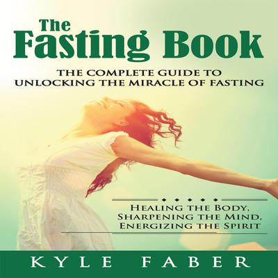 The Fasting Book: The Complete Guide to Unlocking the Miracle of Fasting by Kyle Faber audiobook