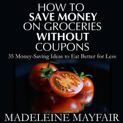 How to Save Money on Groceries Without Coupons by Madeleine Mayfair audiobook