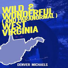 Wild & Wonderful (and Paranormal) West Virginia by Denver Michaels audiobook