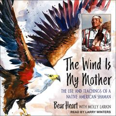 The Wind Is My Mother by Bear Heart audiobook
