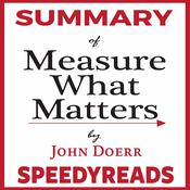 Summary of Measure What Matters by John Doerr: How Google, Bono, and the Gates Foundation Rock the World with OKRs - Finish Entire Book in 15 Minutes by  SpeedyReads audiobook