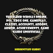 The Elder Scrolls Online, PS4, Xbox One, Gameplay, Classes, Accounts, Addons, Armor, Achievements, Game Guide Unofficial by  HIDDENSTUFF GUIDES audiobook