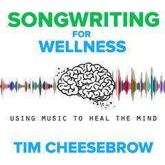 Songwriting for Wellness by Tim Cheesebrow audiobook