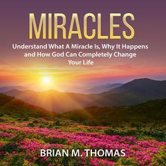 Miracles: Understand What A Miracle Is, Why It Happens and How God Can Completely Change Your Life by Brian M. Thomas audiobook