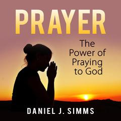 Prayer: The Power of Praying to God by Daniel J. Simms audiobook