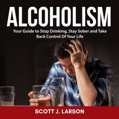 Alcoholism: Your Guide to Stop Drinking, Stay Sober and Take Back Control Of Your Life by Scott J. Larson audiobook