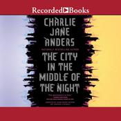 The City in the Middle of the Night by  Charlie Jane Anders audiobook