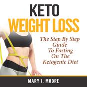 Keto Weight Loss: The Step By Step Guide To Fasting On The Ketogenic Diet by  Mary J. Moore audiobook
