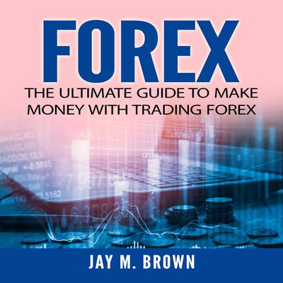 Forex: The Ultimate Guide to Make Money With Trading Forex by Jay M. Brown audiobook