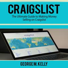 Craigslist: The Ultimate Guide to Making Money Selling on Craigslist by George M. Kelly audiobook