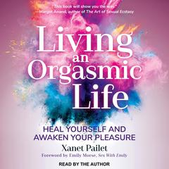 Living An Orgasmic Life by Xanet Pailet audiobook