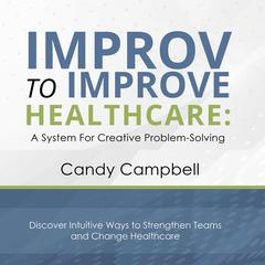 Improv to Improve Healthcare by Candy Campbell audiobook