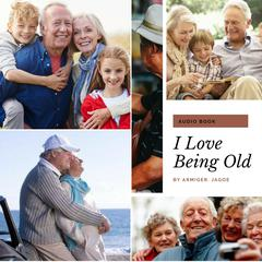 I Love Being Old by Armiger Jay Jagoe audiobook