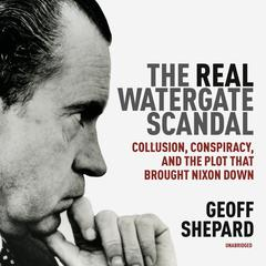 The<i> Real</i> Watergate Scandal by Geoff Shepard audiobook