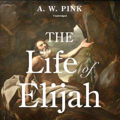 The Life of Elijah by Arthur W. Pink audiobook