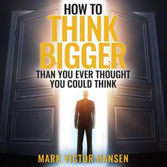 How to Think Bigger Than You Ever Thought You Could Think by Mark Victor Hansen audiobook