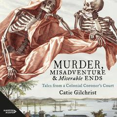 Murder, Misadventure and Miserable Ends by Dr Catie Gilchrist audiobook