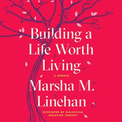 Building a Life Worth Living by Marsha M. Linehan audiobook