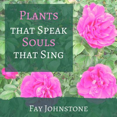 Plants that Speak Souls that Sing by Fay Johnstone audiobook
