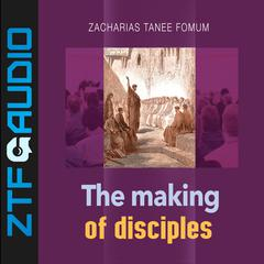The Making of Disciples by Zacharias Tanee Fomum audiobook
