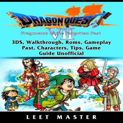 Dragon Quest VII Fragments of a Forgotten Past Game, Walkthrough, 3DS, Characters, Tips, Cheats, Download, Guide Unofficial by Leet Master audiobook