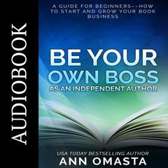 Be Your Own Boss as an Independent Author by Ann Omasta audiobook