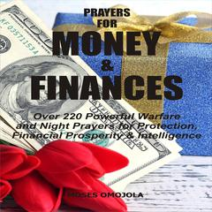 Prayers For Money & Finances: Over 220 Powerful Warfare and Night Prayers for Protection, Financial Prosperity & Intelligence by Moses Omojola audiobook