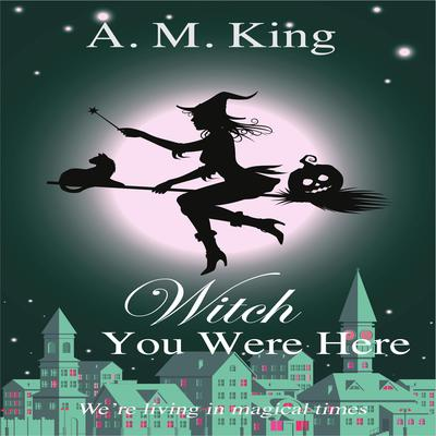 Witch You Were Here by A. M. King audiobook