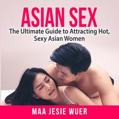 Asian Sex: The Ultimate Guide to Attracting Hot, Sexy Asian Women by Maa Jesie Wuer audiobook