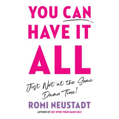 You Can Have It All, Just Not at the Same Damn Time by Romi Neustadt audiobook