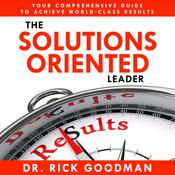 The Solutions Oriented Leader by  Dr. Rick Goodman audiobook