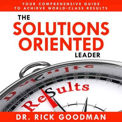The Solutions Oriented Leader by Rick Goodman audiobook