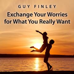 Exchange Your Worries for What You Really Want by Guy Finley audiobook
