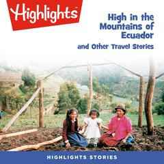 High in the Mountains of Ecuador and Other Travel Stories by Highlights for Children audiobook
