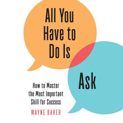 All You Have to Do Is Ask by Wayne Baker audiobook