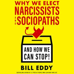Why We Elect Narcissists and Sociopaths—And How We Can Stop! by Bill Eddy audiobook