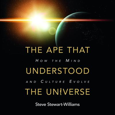 The Ape that Understood the Universe by Steve Stewart-Williams audiobook