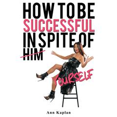 How to be Successful in Spite of Yourself by Ann Kaplan audiobook