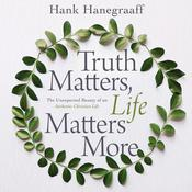 Truth Matters, Life Matters More by  Hank Hanegraaff audiobook