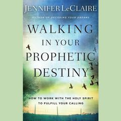 Walking in Your Prophetic Destiny by Jennifer LeClaire audiobook