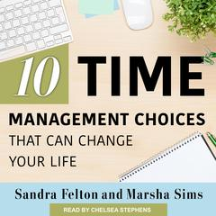 Ten Time Management Choices That Can Change Your Life by Sandra Felton audiobook