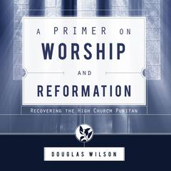 A Primer on Worship and Reformation by Douglas Wilson audiobook