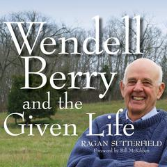 Wendell Berry and the Given Life by Ragan Sutterfield audiobook