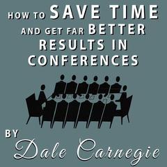 How to Save Time and Get Far Better Results in Conferences by Dale Carnegie audiobook