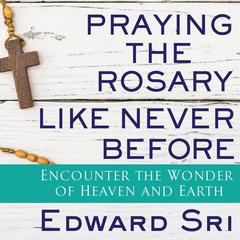 Praying the Rosary Like Never Before by Edward Sri audiobook