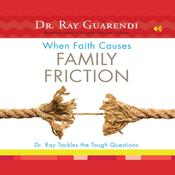 When Faith Causes Family Friction by  Dr. Ray Guarendi audiobook